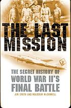The last mission : the secret story of World War II's final battle