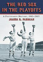 The Red Sox in the playoffs : a postseason history, 1903-2005