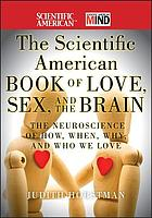 The Scientific American book of love, sex, and the brain : the neuroscience of how, when, why, and who we love