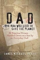 Dad, the man who lied to save the planet : 12 timeless virtues handed down to a son by an everyday dad