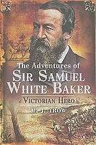 The adventures of Sir Samuel White Baker : Victorian hero