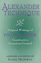 Alexander technique : original writings of F.M. Alexander : constructive conscious control