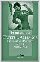 Forging a fateful alliance : Michigan State University and the Vietnam War
