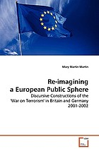Re-imagining a European public sphere : discursive constructions of the 'War on Terrorism' in Britain and Germany 2001-2002