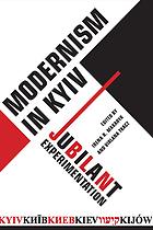 Modernism in Kyiv : Kiev/Kyïv/Kiev/Kijów/Ḳieṿ : jubilant experimentation