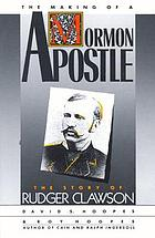 The making of a Mormon apostle : the story of Rudger Clawson The Making of a Mormon apostle : a biography of Rudger Clawson