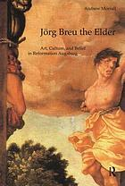 Jörg Breu the Elder : art, culture, and belief in Reformation Augsburg