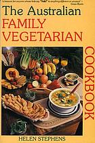 The Australian family vegetarian cookbook : quick-and-easy, kid-tempting, sugarless and eggless ... non-wheaten recipes