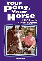 Your pony, your horse : a kid's guide to care and enjoyment