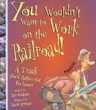 You wouldn't want to work on the railroad! : a track you'd rather not go down