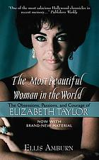 The most beautiful woman in the world : the obsessions, passions, and courage of Elizabeth Taylor 1932-2011