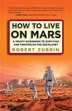 How to live on Mars : a trusty guidebook to surviving and thriving on the Red Planet