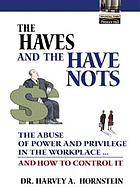 The haves and the have nots : the abuse of power and privilege in the workplace-- and how to control it