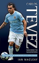Carlos Tevez : welcome to Manchester : the biography of Manchester City's super striker