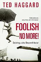 Foolish no more! : seizing a life beyond belief