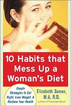 10 habits that mess up a woman's diet : simple strategies to eat right, lose weight & reclaim your health
