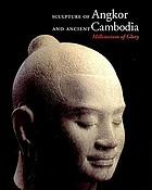 Sculpture of Angkor and ancient Cambodia : millennium of glory Millennium of glory : sculpture of Angkor and ancient Cambodia