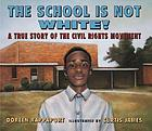The school is not white! : a true story of the civil rights movement
