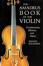 The Amadeus book of the violin : construction, history, and music