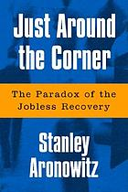 Just around the corner : the paradox of the jobless recovery