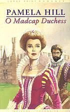 O madcap duchess / Pamela Hill