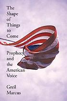 The shape of things to come : prophecy and the American voice