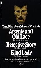 Three plays about crime and criminals : Arsenic and old lace [by] Joseph Kesselring ; Kind Lady [by] Edward Chodorov ; Detective story [by] Sidney Kingsley