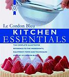 Le Cordon Bleu kitchen essentials : the complete illustrated reference to the ingredients, equipment, terms, and techniques used by Le Cordon Bleu