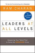 Leaders at all levels : deepening your talent pool to solve the succession crisis
