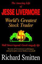 The amazing life of Jesse Livermore, world's greatest stock trader : Wall Street legend, Greek tragedy life : secrets of Livermore's techniques and principles never before revealed!