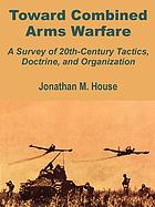 Toward combined arms warfare : a survey of 20th-century tactics, doctrine, and organization