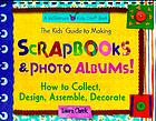 The kids' guide to making scrapbooks & photo albums! : how to collect, design, assemble, decorate