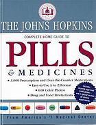 The Johns Hopkins complete home guide to pills & medicines : 3,000 prescription and over-the-counter medictions, easy-to-use A to Z format, 600 color photos, drug and food interactions