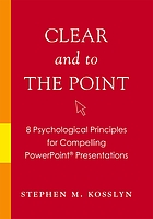 Clear and to the point : 8 psychological principles for compelling PowerPoint presentations
