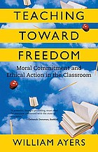 Teaching toward freedom : moral commitment and ethical action in the classroom