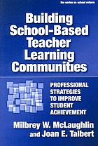 Building school-based teacher learning communities : professional strategies to improve student achievement
