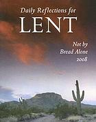 Not by bread alone : DAILY REFLECTIONS FOR LENT 2008