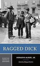 Ragged Dick, or, Street life in New York with boot blacks : an authoritative text, contexts, criticism