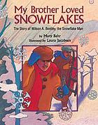My brother loved snowflakes : the story of Wilson A. Bentley, the snowflake man