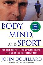 Body, mind, and sport : the mind-body guide to lifelong health, fitness, and your personal best