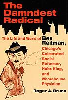 The damndest radical : the life and world of Ben Reitman, Chicago's celebrated social reformer, hobo king, and whorehouse physician