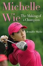 Michelle Wie : the making of a champion