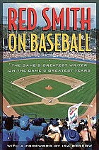 Red Smith on baseball : the game's greatest writer on the game's greatest years