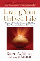 Living your unlived life : coping with unrealized dreams and fulfilling your purpose in the second half of life
