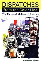 Dispatches from the color line : the press and multiracial America
