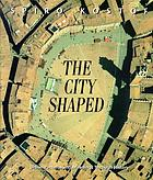 The city shaped : urban patterns and meanings through history