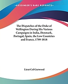 The dispatches of Field Marshal the Duke of Wellington, K.G. during his various campaigns in India, Denmark, Portugal, Spain, the Low Countries and France from 1799 to 1818