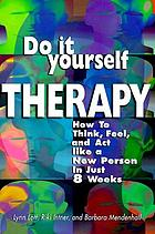 Do-it-yourself therapy : how to think, feel, and act like a new person in just 8 weeks