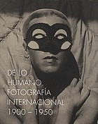 De lo humano : fotografía internacional 1900-1950 = On the human being : international photography 1900-1950 =