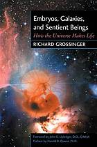 Embryos, galaxies, and sentient beings : how the universe makes life